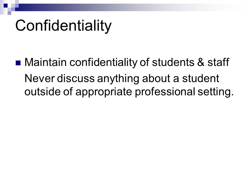 Confidentiality Maintain confidentiality of students & staff Never discuss anything about a student outside of appropriate professional setting.