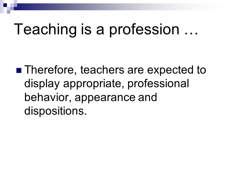 Teaching is a profession … Therefore, teachers are expected to display appropriate, professional behavior, appearance and dispositions.