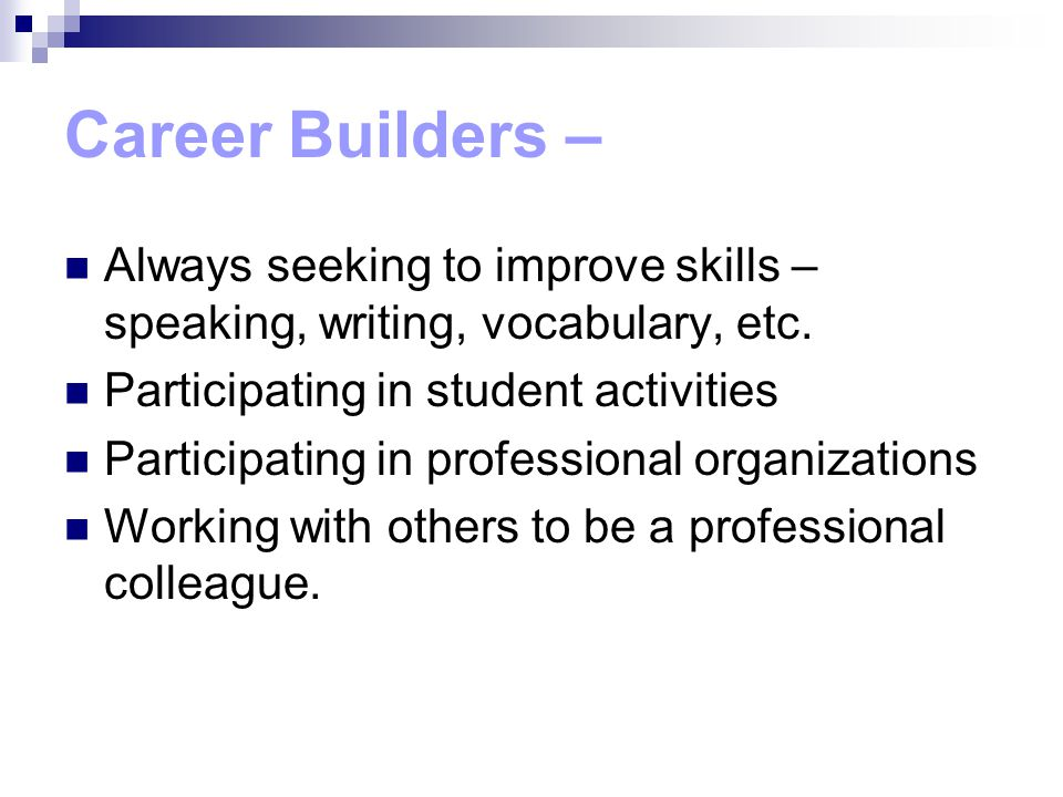 Career Builders – Always seeking to improve skills – speaking, writing, vocabulary, etc.