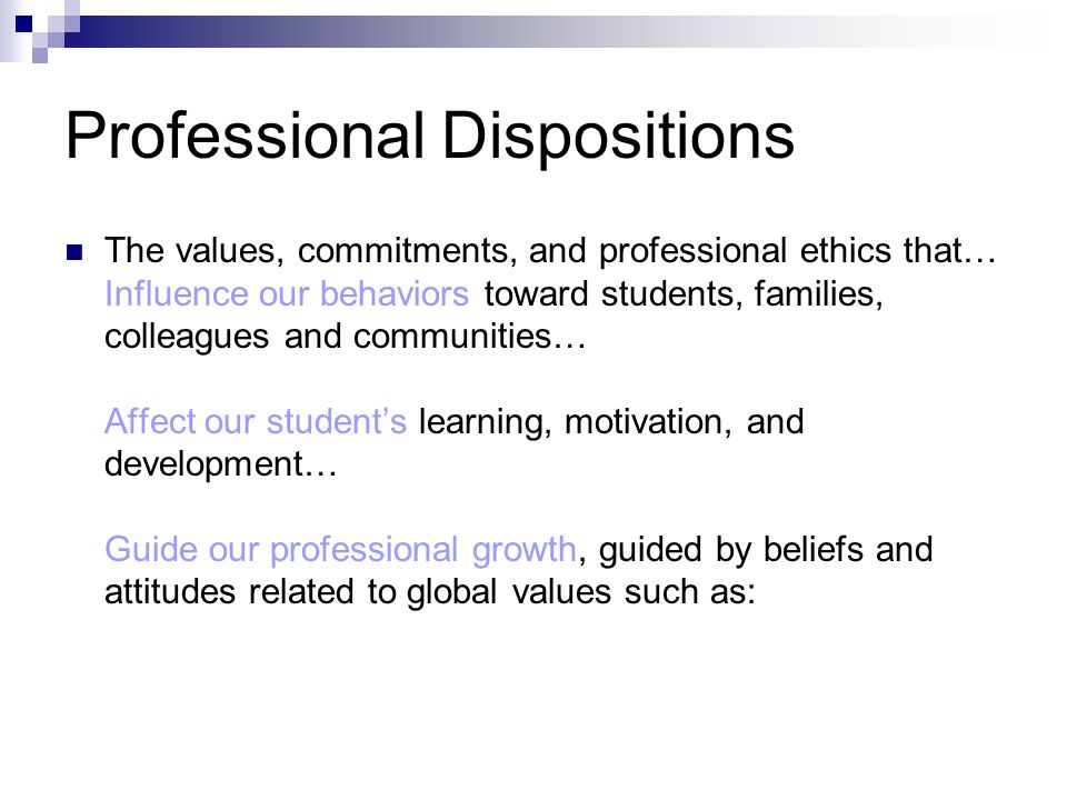Professional Dispositions The values, commitments, and professional ethics that… Influence our behaviors toward students, families, colleagues and communities… Affect our students learning, motivation, and development… Guide our professional growth, guided by beliefs and attitudes related to global values such as: