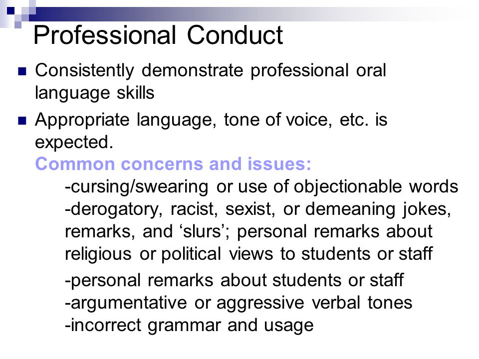 Professional Conduct Consistently demonstrate professional oral language skills Appropriate language, tone of voice, etc.