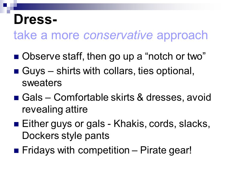Dress- take a more conservative approach Observe staff, then go up a notch or two Guys – shirts with collars, ties optional, sweaters Gals – Comfortable skirts & dresses, avoid revealing attire Either guys or gals - Khakis, cords, slacks, Dockers style pants Fridays with competition – Pirate gear!