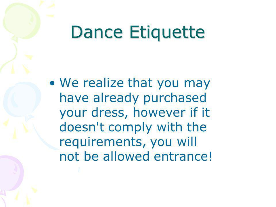 Dance Etiquette We realize that you may have already purchased your dress, however if it doesn t comply with the requirements, you will not be allowed entrance!