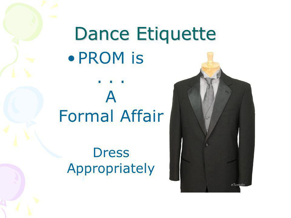 Dance Etiquette PROM is... A Formal Affair Dress Appropriately