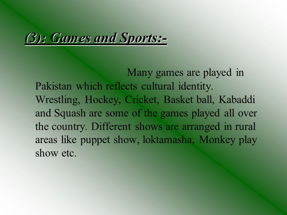 (3): Games and Sports:- Many games are played in Pakistan which reflects cultural identity. Wrestling, Hockey, Cricket, Basket ball, Kabaddi and Squas