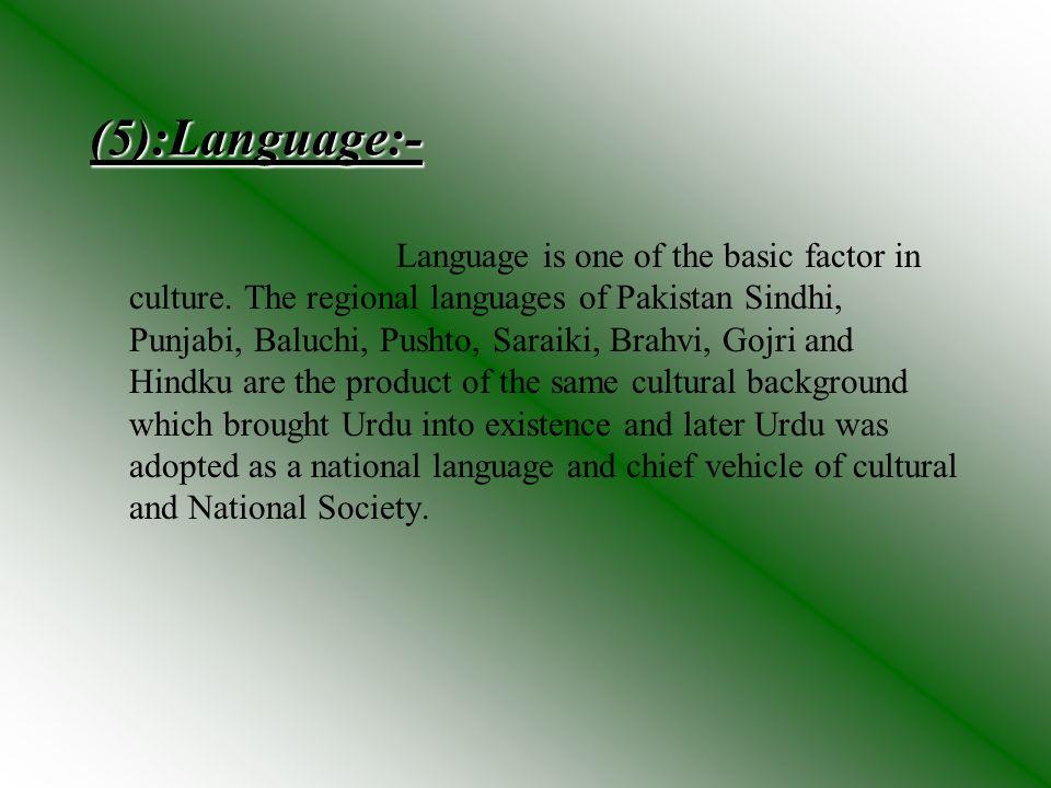 (5):Language:- Language is one of the basic factor in culture. The regional languages of Pakistan Sindhi, Punjabi, Baluchi, Pushto, Saraiki, Brahvi, G