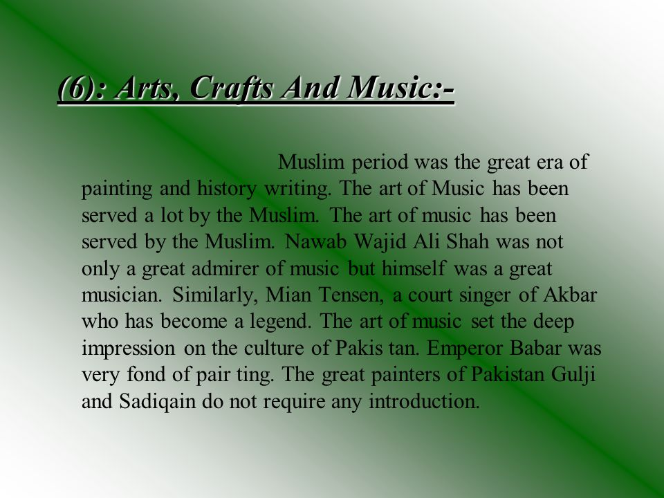 (6): Arts, Crafts And Music:- Muslim period was the great era of painting and history writing. The art of Music has been served a lot by the Muslim. T
