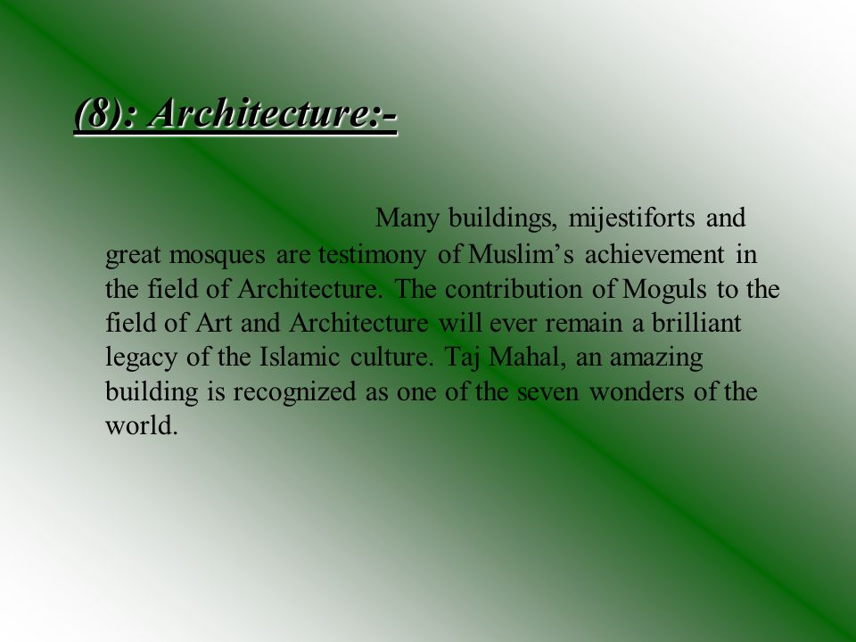 (8): Architecture:- Many buildings, mijestiforts and great mosques are testimony of Muslims achievement in the field of Architecture. The contribution