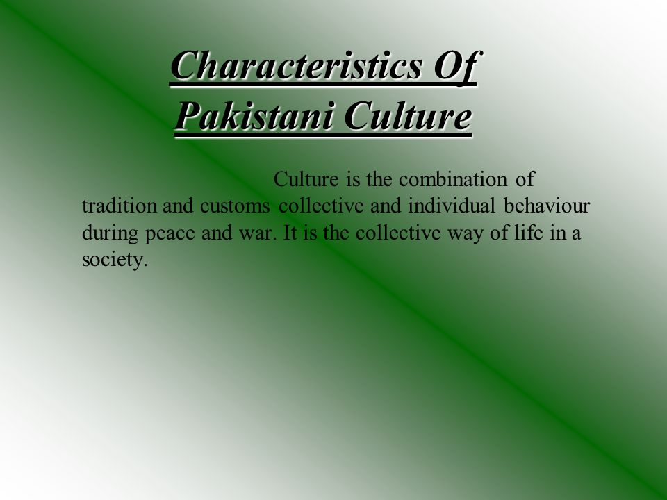 Characteristics Of Pakistani Culture Culture is the combination of tradition and customs collective and individual behaviour during peace and war. It