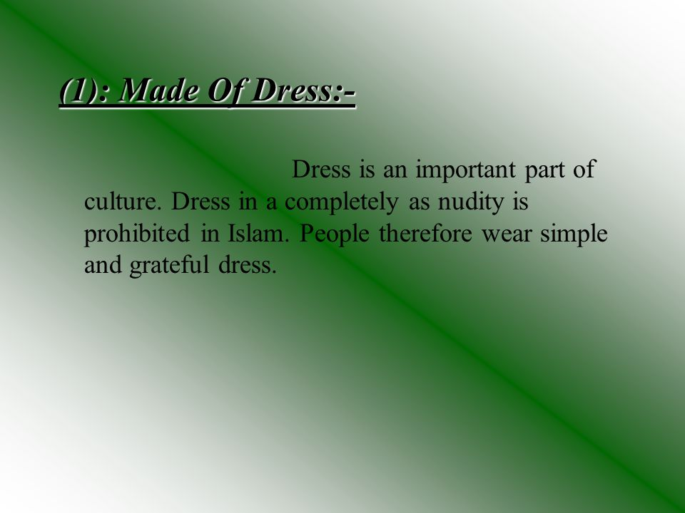 (1): Made Of Dress:- Dress is an important part of culture. Dress in a completely as nudity is prohibited in Islam. People therefore wear simple and g