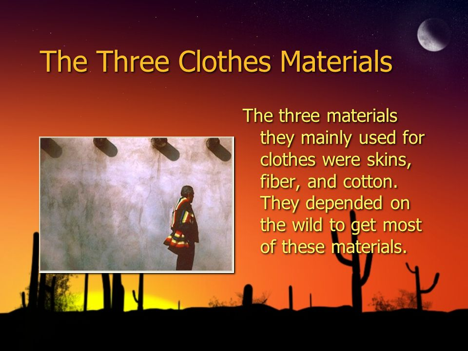 The Three Clothes Materials The three materials they mainly used for clothes were skins, fiber, and cotton. They depended on the wild to get most of t