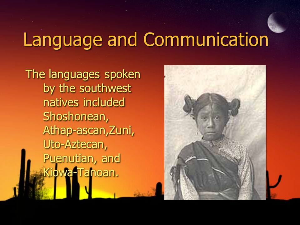 Language and Communication The languages spoken by the southwest natives included Shoshonean, Athap-ascan,Zuni, Uto-Aztecan, Puenutian, and Kiowa-Tano