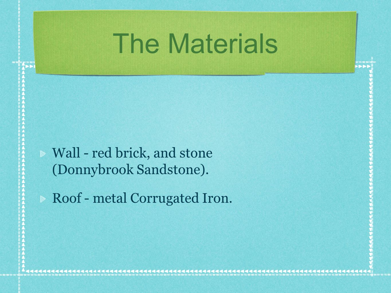 The Materials Wall - red brick, and stone (Donnybrook Sandstone). Roof - metal Corrugated Iron.