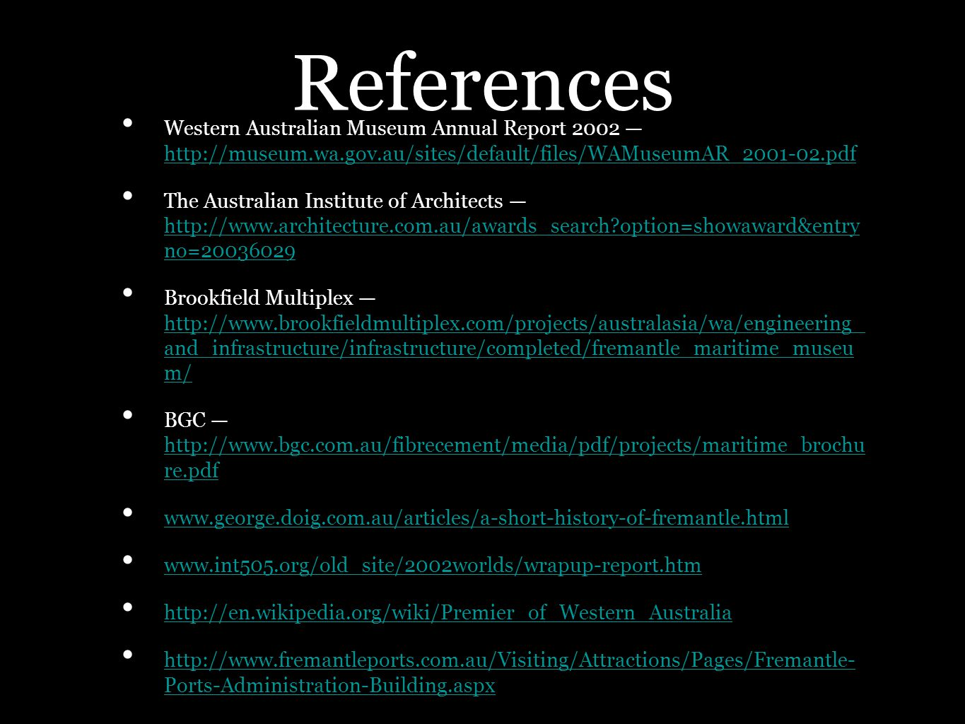 References Western Australian Museum Annual Report 2002 http://museum.wa.gov.au/sites/default/files/WAMuseumAR_2001-02.pdf http://museum.wa.gov.au/sites/default/files/WAMuseumAR_2001-02.pdf The Australian Institute of Architects http://www.architecture.com.au/awards_search option=showaward&entry no=20036029 http://www.architecture.com.au/awards_search option=showaward&entry no=20036029 Brookfield Multiplex http://www.brookfieldmultiplex.com/projects/australasia/wa/engineering_ and_infrastructure/infrastructure/completed/fremantle_maritime_museu m/ http://www.brookfieldmultiplex.com/projects/australasia/wa/engineering_ and_infrastructure/infrastructure/completed/fremantle_maritime_museu m/ BGC http://www.bgc.com.au/fibrecement/media/pdf/projects/maritime_brochu re.pdf http://www.bgc.com.au/fibrecement/media/pdf/projects/maritime_brochu re.pdf www.george.doig.com.au/articles/a-short-history-of-fremantle.html www.int505.org/old_site/2002worlds/wrapup-report.htm http://en.wikipedia.org/wiki/Premier_of_Western_Australia http://www.fremantleports.com.au/Visiting/Attractions/Pages/Fremantle- Ports-Administration-Building.aspx http://www.fremantleports.com.au/Visiting/Attractions/Pages/Fremantle- Ports-Administration-Building.aspx