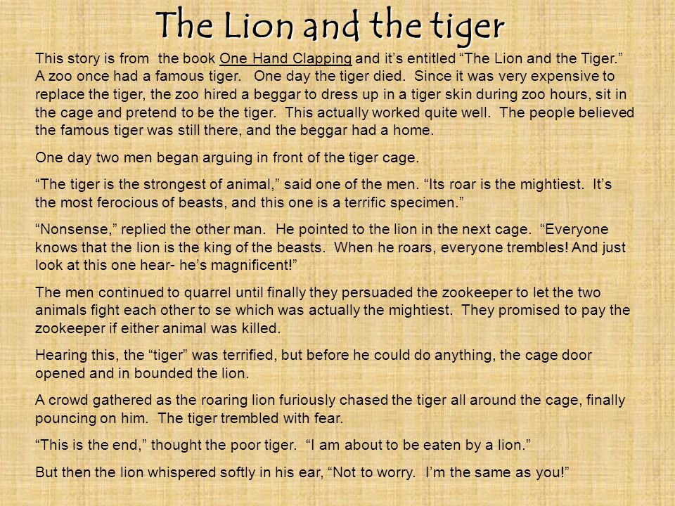 The Lion and the tiger This story is from the book One Hand Clapping and its entitled The Lion and the Tiger.