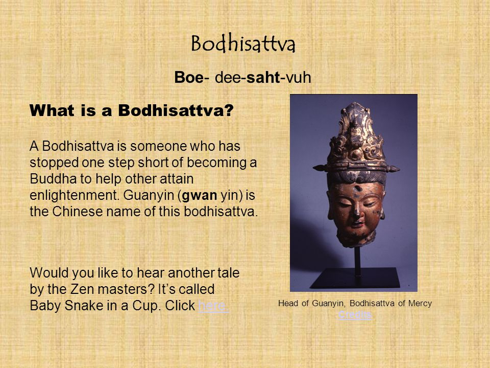 Bodhisattva Boe- dee-saht-vuh A Bodhisattva is someone who has stopped one step short of becoming a Buddha to help other attain enlightenment.