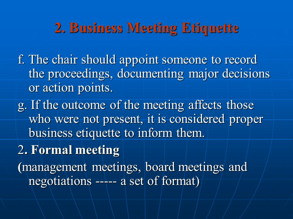 2. Business Meeting Etiquette f. The chair should appoint someone to record the proceedings, documenting major decisions or action points. g. If the o