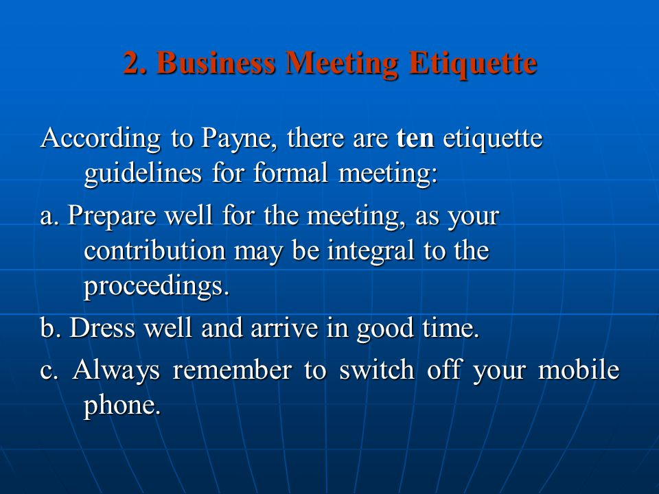 2. Business Meeting Etiquette According to Payne, there are ten etiquette guidelines for formal meeting: a. Prepare well for the meeting, as your cont