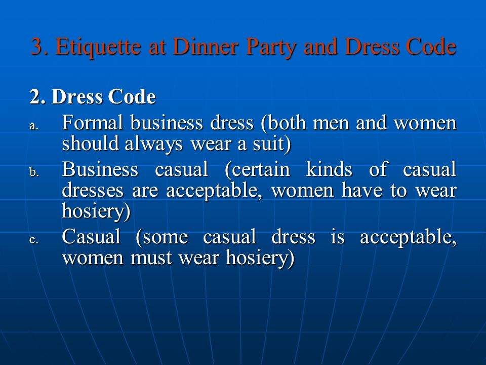 3. Etiquette at Dinner Party and Dress Code 2. Dress Code a. Formal business dress (both men and women should always wear a suit) b. Business casual (
