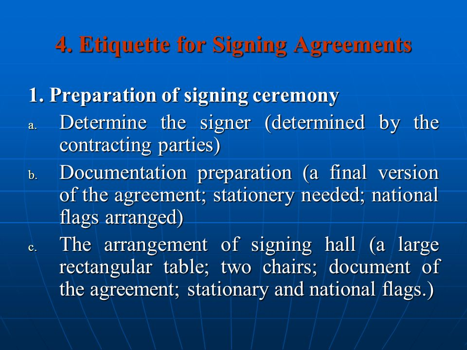 4. Etiquette for Signing Agreements 1. Preparation of signing ceremony a. Determine the signer (determined by the contracting parties) b. Documentatio