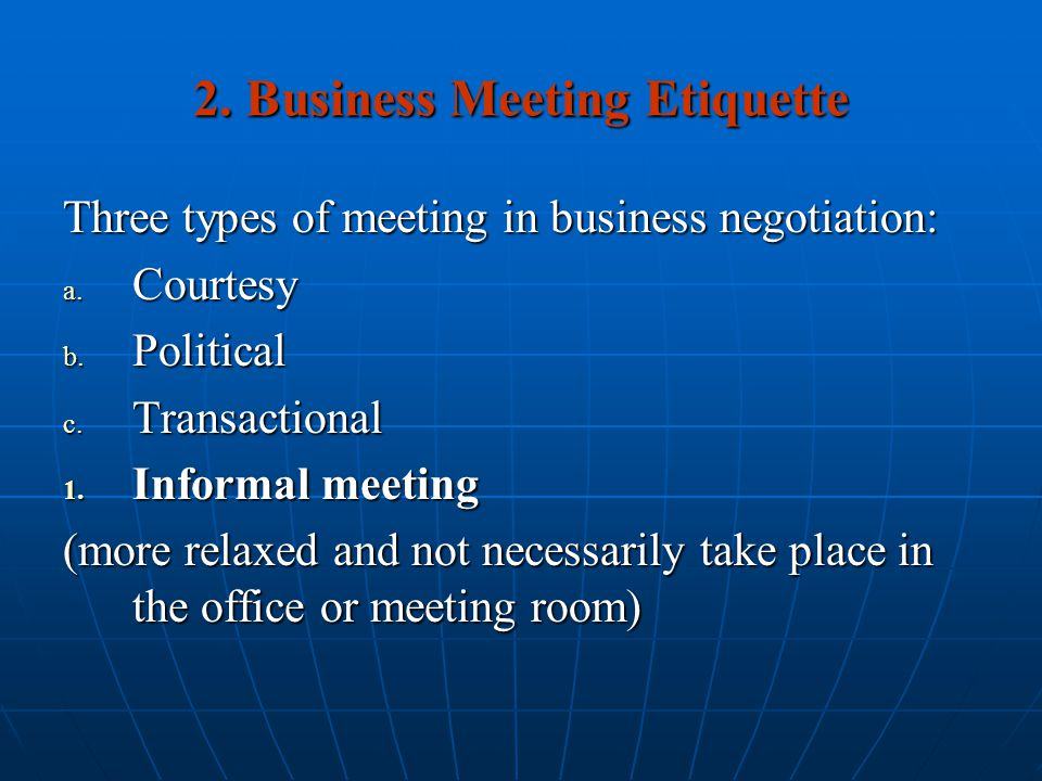 2. Business Meeting Etiquette Three types of meeting in business negotiation: a. Courtesy b. Political c. Transactional 1. Informal meeting (more rela