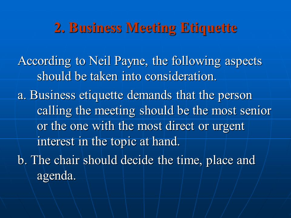 2. Business Meeting Etiquette According to Neil Payne, the following aspects should be taken into consideration. a. Business etiquette demands that th