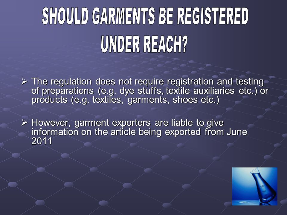 The regulation does not require registration and testing of preparations (e.g. dye stuffs, textile auxiliaries etc.) or products (e.g. textiles, garme
