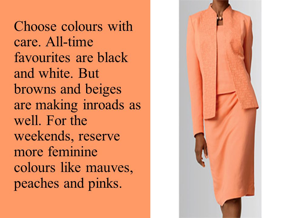 Choose colours with care. All-time favourites are black and white. But browns and beiges are making inroads as well. For the weekends, reserve more fe