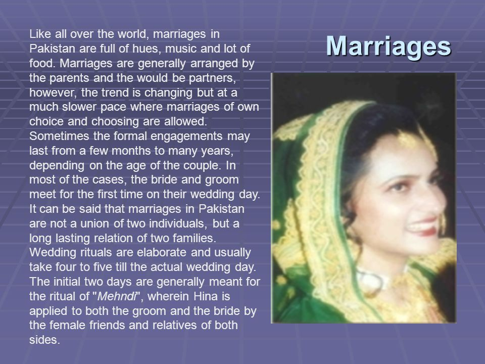 Marriages Like all over the world, marriages in Pakistan are full of hues, music and lot of food. Marriages are generally arranged by the parents and