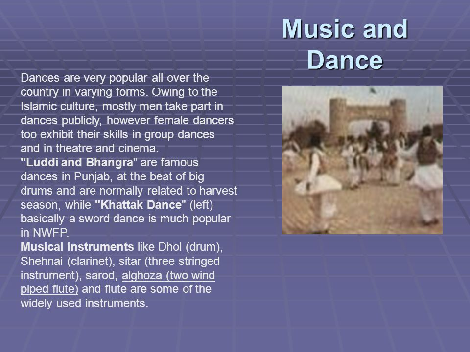 Music and Dance Dances are very popular all over the country in varying forms. Owing to the Islamic culture, mostly men take part in dances publicly,