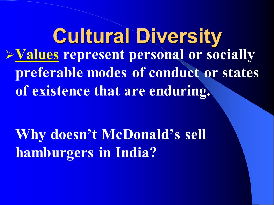 Cultural Diversity Values represent personal or socially preferable modes of conduct or states of existence that are enduring.