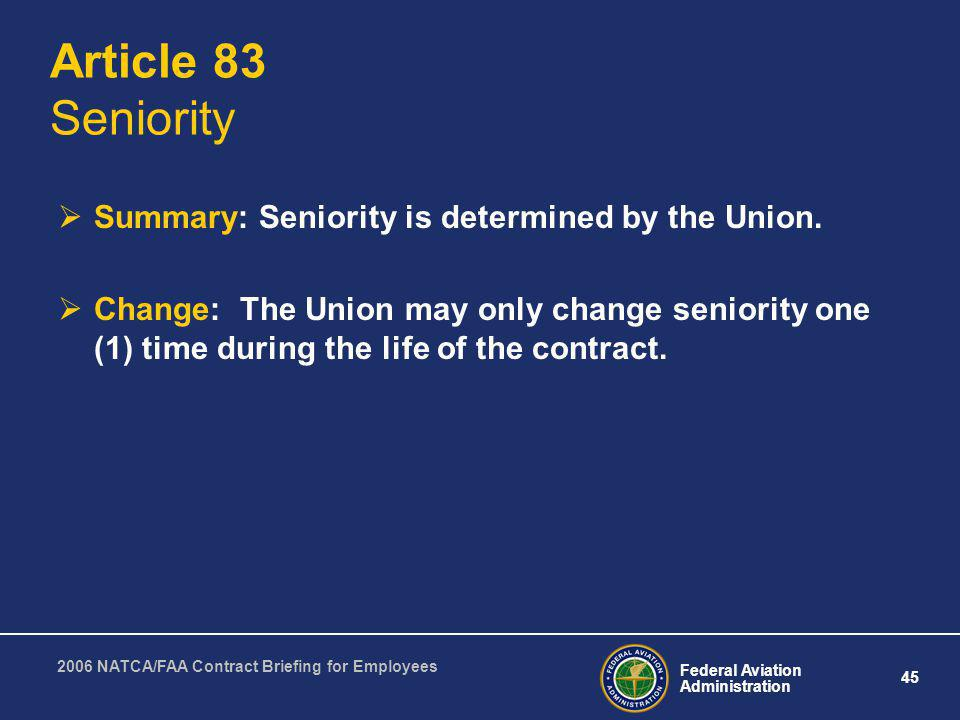 Federal Aviation Administration 45 2006 NATCA/FAA Contract Briefing for Employees Article 83 Seniority Summary: Seniority is determined by the Union.