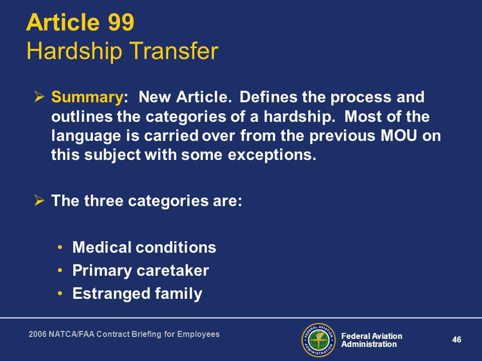 Federal Aviation Administration 46 2006 NATCA/FAA Contract Briefing for Employees Article 99 Hardship Transfer Summary: New Article. Defines the proce