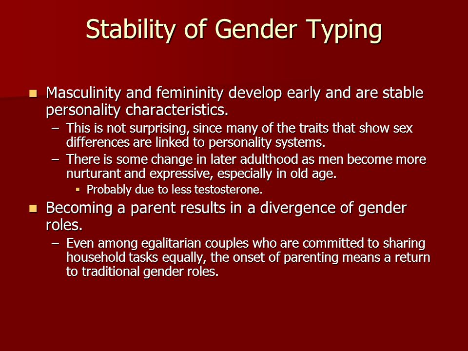Stability of Gender Typing Masculinity and femininity develop early and are stable personality characteristics. Masculinity and femininity develop ear