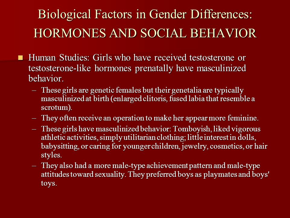Biological Factors in Gender Differences: HORMONES AND SOCIAL BEHAVIOR Human Studies: Girls who have received testosterone or testosterone-like hormon
