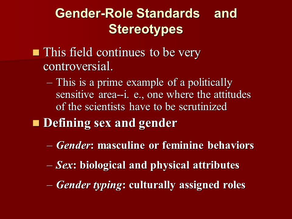 Gender-Role Standards and Stereotypes Defining sex and gender Defining sex and gender –Gender-based beliefs: expectations –Gender stereotypes: based on beliefs –Gender roles: distinct behaviors displayed –Gender identity: perception of self –Gender-role preferences: desires