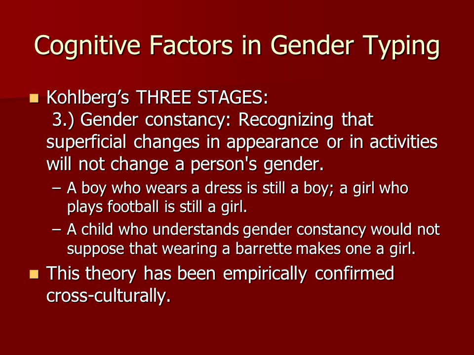 Cognitive Factors in Gender Typing Kohlbergs THREE STAGES: 3.) Gender constancy: Recognizing that superficial changes in appearance or in activities w
