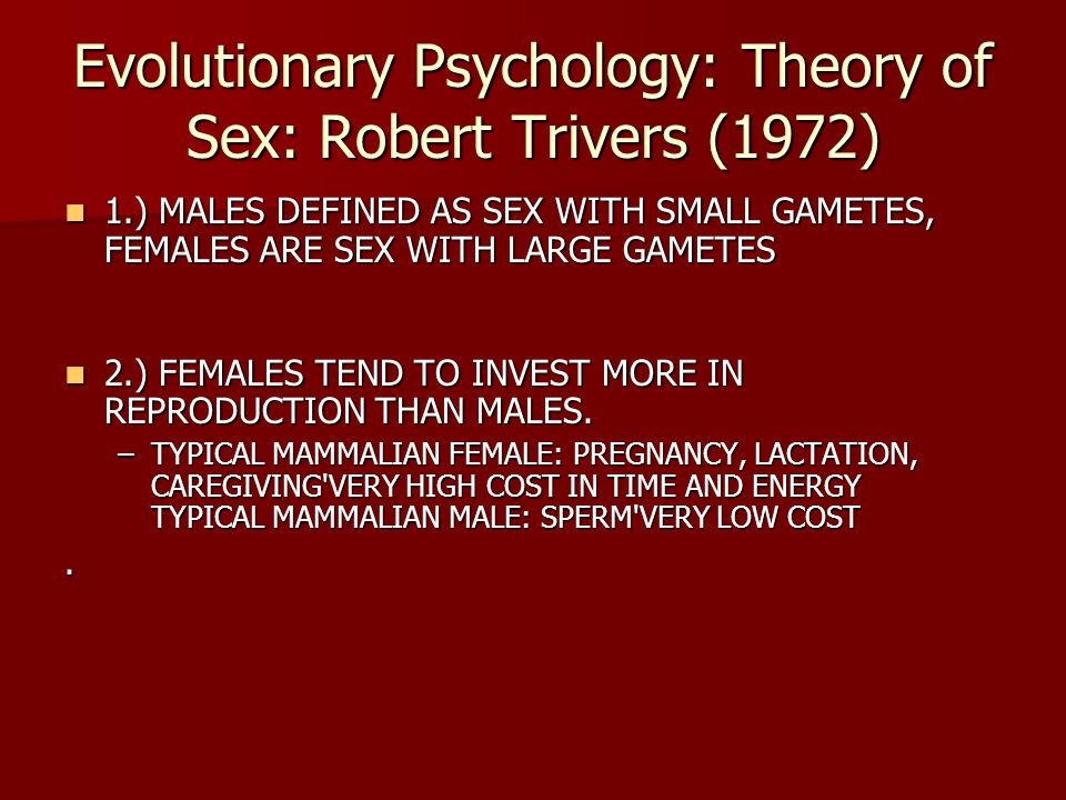Evolutionary Psychology: Theory of Sex: Robert Trivers (1972) 1.) MALES DEFINED AS SEX WITH SMALL GAMETES, FEMALES ARE SEX WITH LARGE GAMETES 1.) MALE