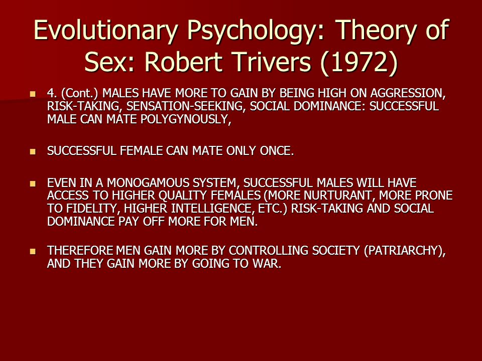 Evolutionary Psychology: Theory of Sex: Robert Trivers (1972) 4. (Cont.) MALES HAVE MORE TO GAIN BY BEING HIGH ON AGGRESSION, RISK-TAKING, SENSATION-S