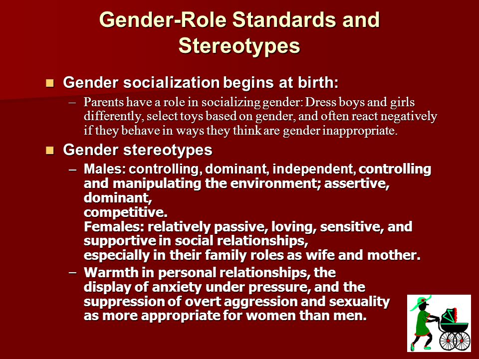 Gender-Role Standards and Stereotypes These stereotypes are true cross- culturally as well.