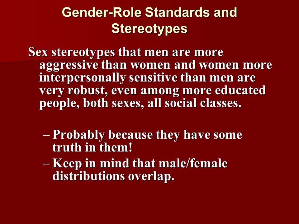 Gender-Role Standards and Stereotypes Sex stereotypes that men are more aggressive than women and women more interpersonally sensitive than men are ve