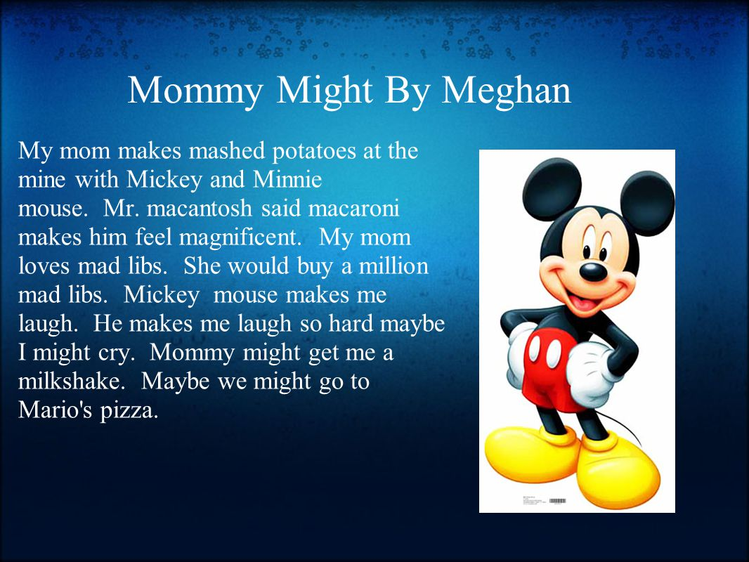 Mommy Might By Meghan My mom makes mashed potatoes at the mine with Mickey and Minnie mouse. Mr. macantosh said macaroni makes him feel magnificent. M