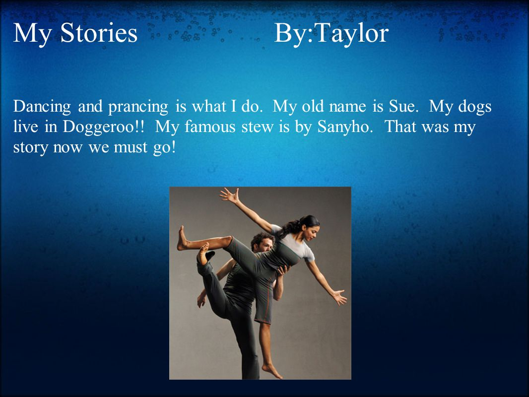 My Stories By:Taylor Dancing and prancing is what I do. My old name is Sue. My dogs live in Doggeroo!! My famous stew is by Sanyho. That was my story