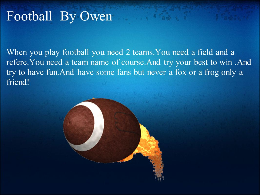 Football By Owen When you play football you need 2 teams.You need a field and a refere.You need a team name of course.And try your best to win.And try to have fun.And have some fans but never a fox or a frog only a friend!