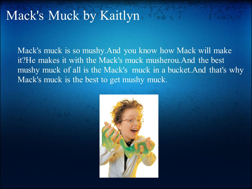 Mack s Muck by Kaitlyn Mack s muck is so mushy.And you know how Mack will make it He makes it with the Mack s muck musherou.And the best mushy muck of all is the Mack s muck in a bucket.And that s why Mack s muck is the best to get mushy muck.
