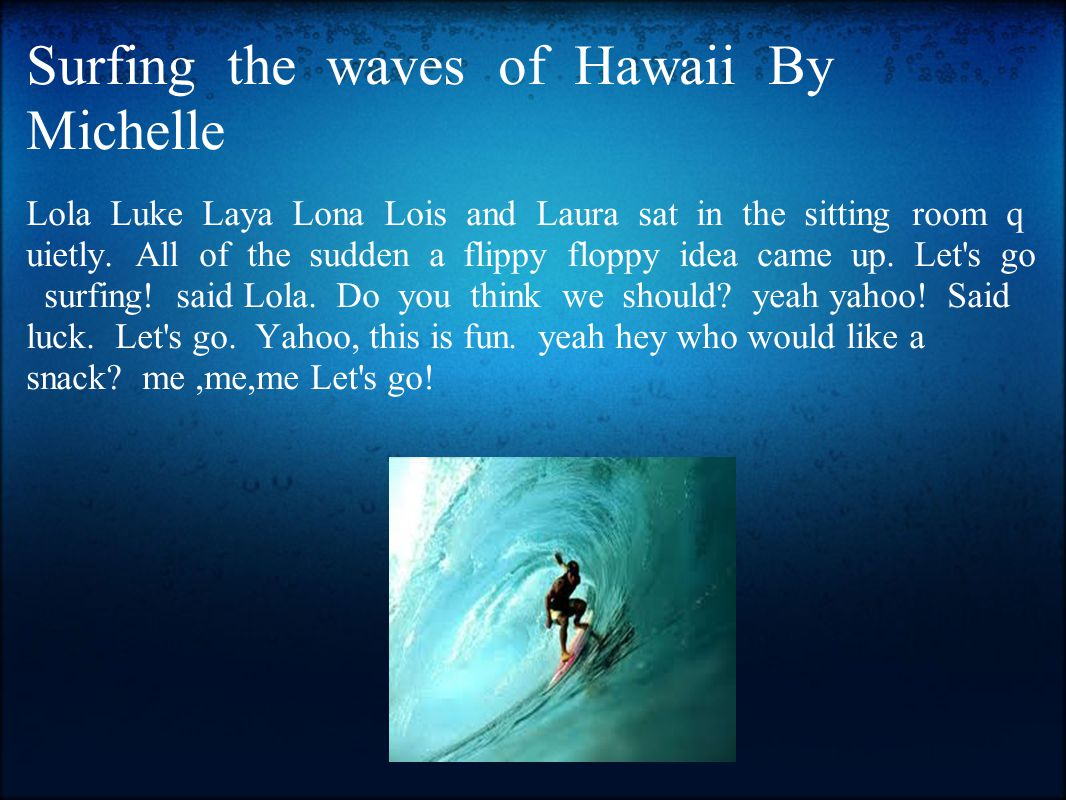 Surfing the waves of Hawaii By Michelle Lola Luke Laya Lona Lois and Laura sat in the sitting room q uietly.