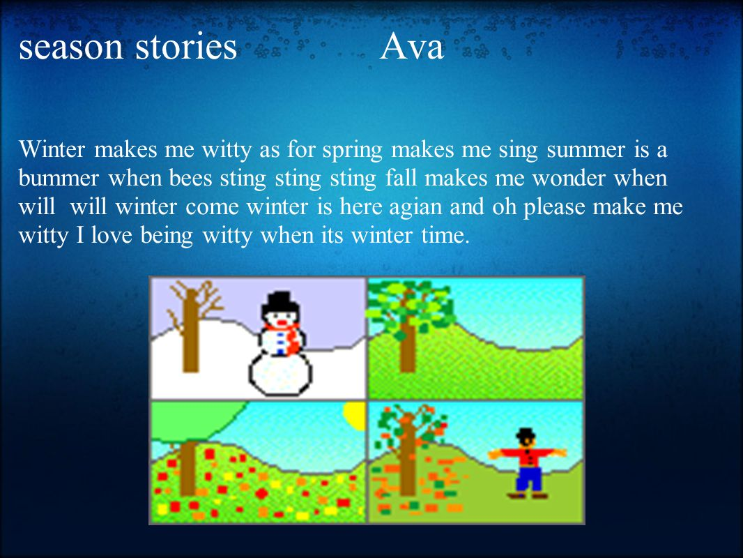season stories Ava Winter makes me witty as for spring makes me sing summer is a bummer when bees sting sting sting fall makes me wonder when will will winter come winter is here agian and oh please make me witty I love being witty when its winter time.
