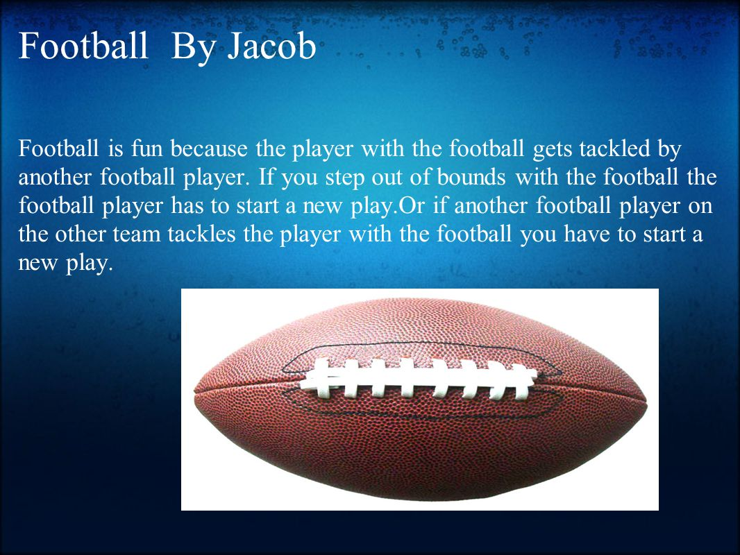 Football By Jacob Football is fun because the player with the football gets tackled by another football player. If you step out of bounds with the foo