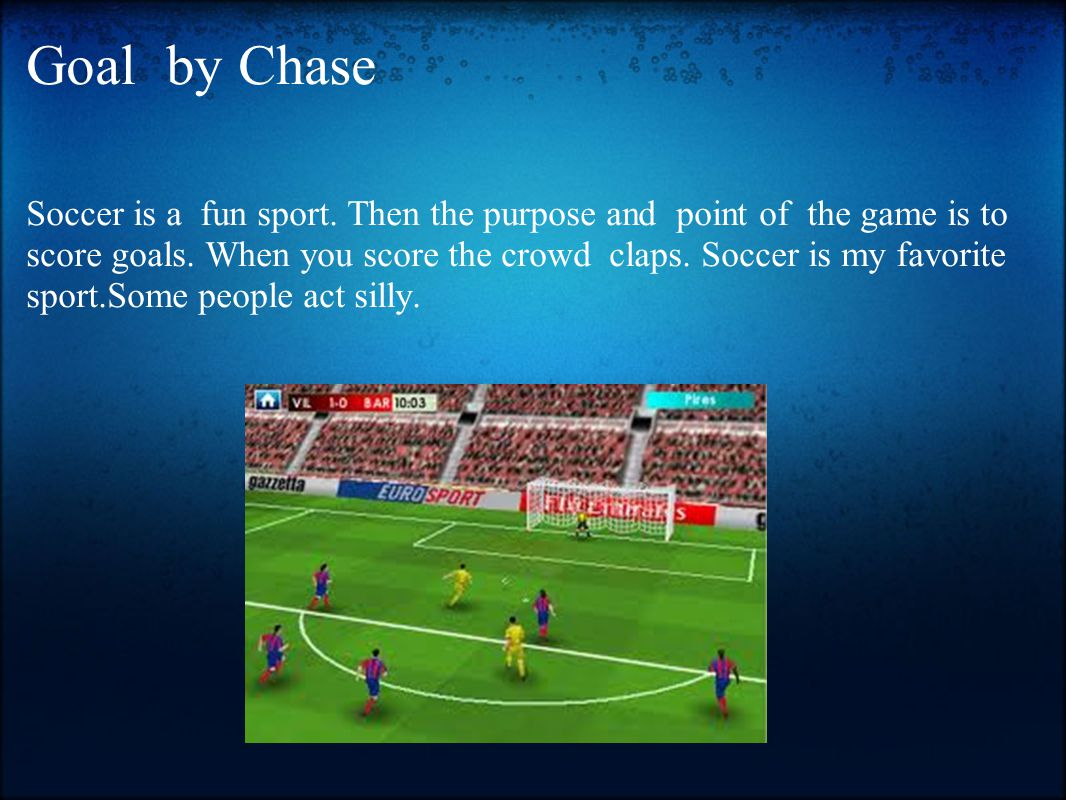 Goal by Chase Soccer is a fun sport. Then the purpose and point of the game is to score goals. When you score the crowd claps. Soccer is my favorite s