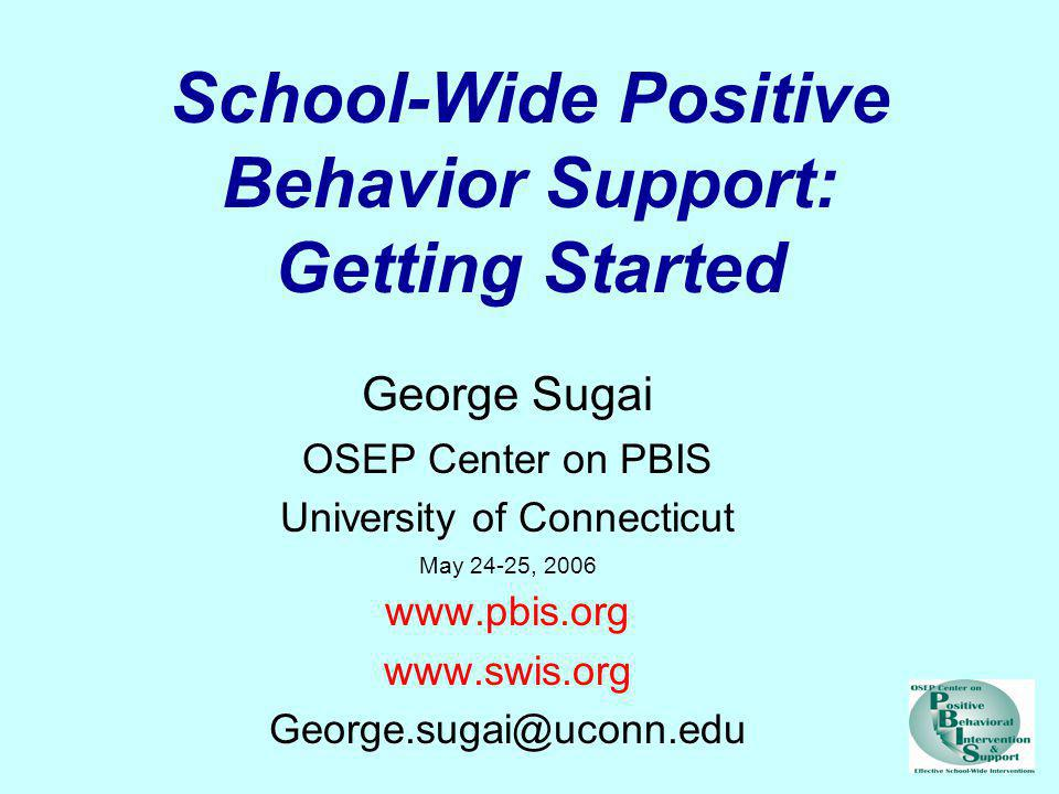 School-Wide Positive Behavior Support: Getting Started George Sugai OSEP Center on PBIS University of Connecticut May 24-25, 2006 www.pbis.org www.swi